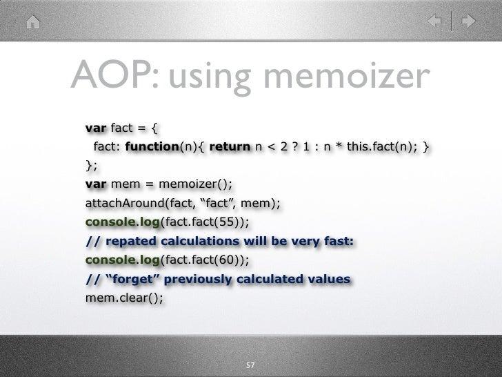 AOP: using memoizer var fact = {  fact: function(n){ return n < 2 ? 1 : n * this.fact(n); } }; var mem = memoizer(); attac...