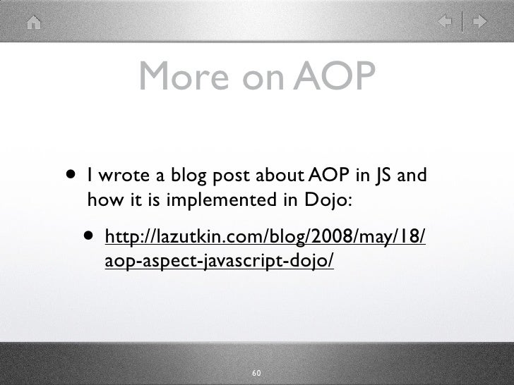 More on AOP  • I wrote a blog post about AOP in JS and   how it is implemented in Dojo:  • http://lazutkin.com/blog/2008/m...