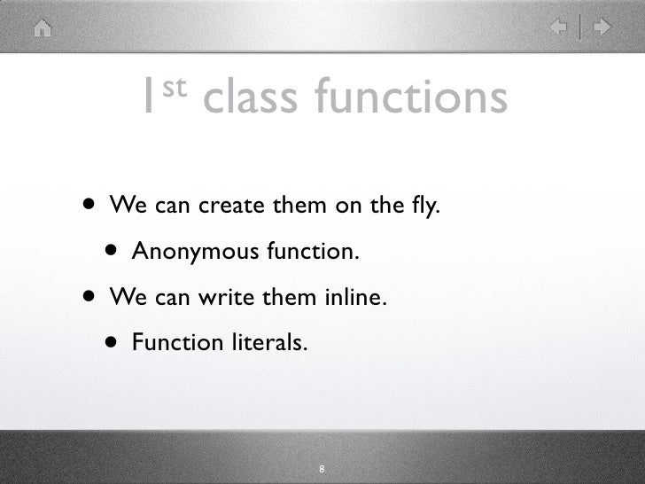 1 st   class functions  • We can create them on the fly.  • Anonymous function. • We can write them inline.  • Function lit...