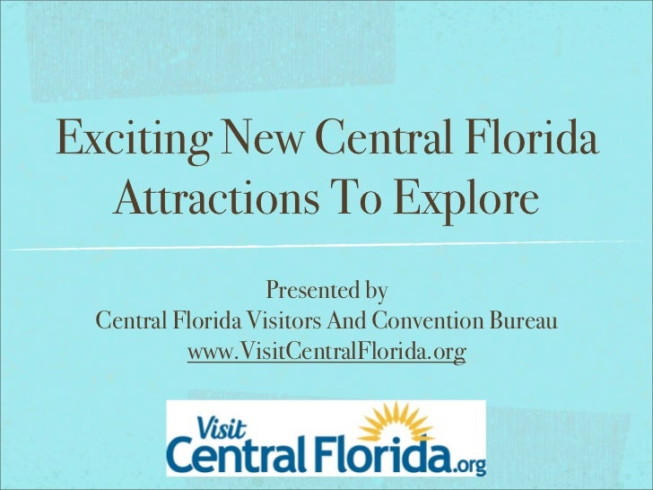 Exciting New Central Florida  Attractions To Explore                   Presented by  Central Florida Visitors And Conventi...