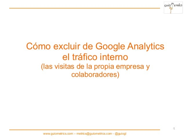 www.guiometrics.com – metrics@guiometrics.com - @guiogl 1 Cómo excluir de Google Analytics el tráfico interno (las visitas...