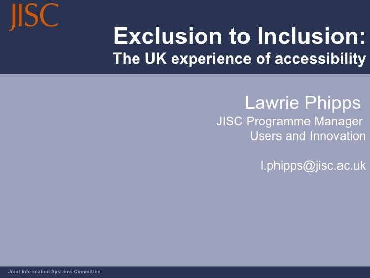 Exclusion to Inclusion: The UK experience of accessibility Joint Information Systems Committee Lawrie Phipps  JISC Program...