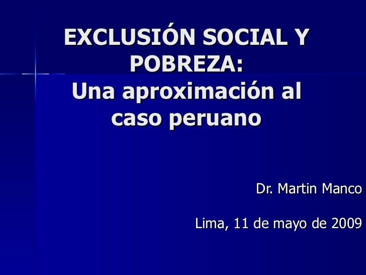 EXCLUSIÓN SOCIAL Y POBREZA: Una aproximación al caso peruano Dr. Martin Manco Lima, 11 de mayo de 2009