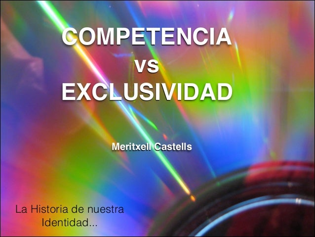 COMPETENCIA vs EXCLUSIVIDAD Meritxell Castells La Historia de nuestra Identidad...
