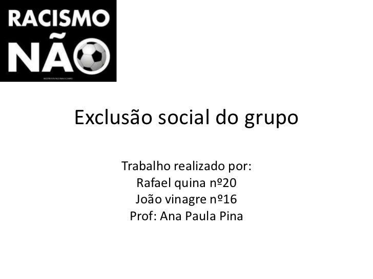 Exclusão social do grupo     Trabalho realizado por:        Rafael quina nº20        João vinagre nº16      Prof: Ana Paul...