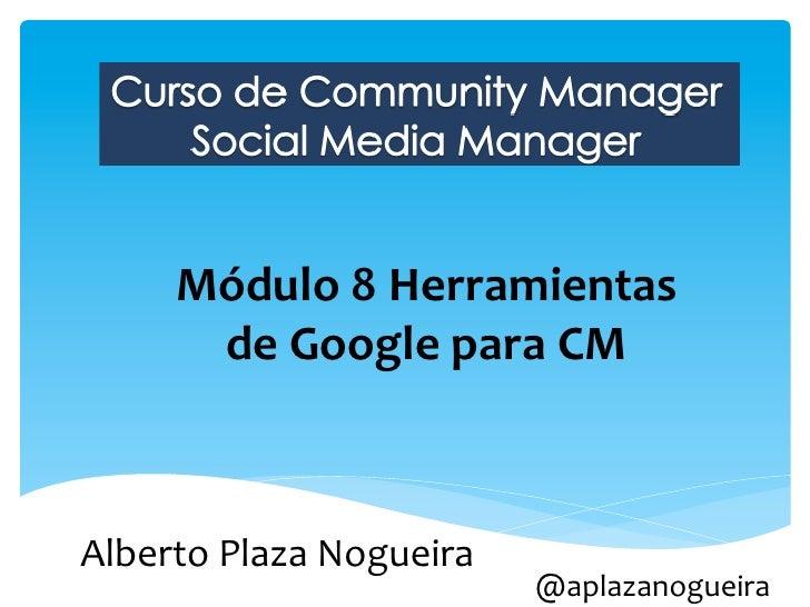 Módulo 8 Herramientas         de Google para CM Alberto Plaza Nogueira                                ...