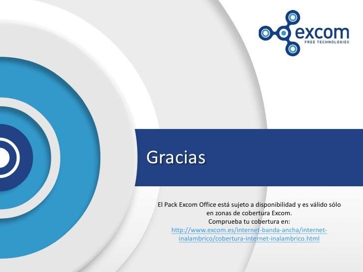 Gracias El Pack Excom Office está sujeto a disponibilidad y es válido sólo                  en zonas de cobertura Excom.  ...