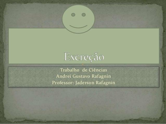 Trabalho de Ciências Andrei Gustavo Rafagnin Professor: Jaderson Rafagnin