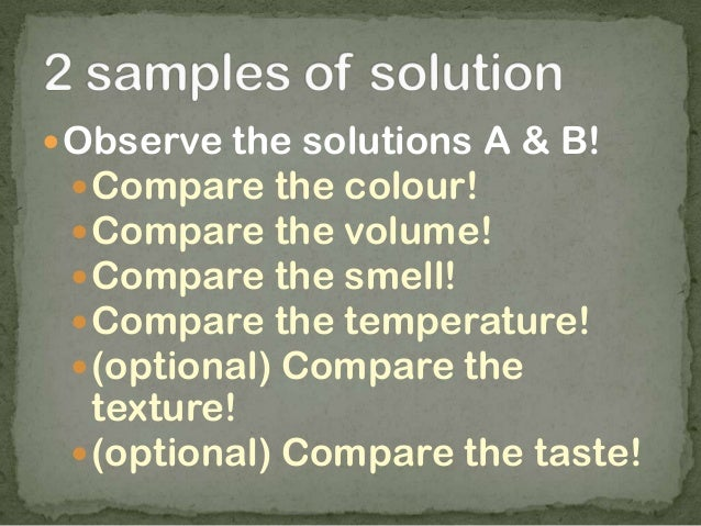 Observe the solutions A & B! Compare the colour! Compare the volume! Compare the smell! Compare the temperature! (op...