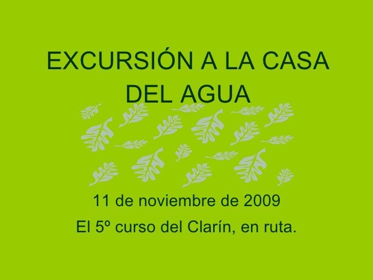 EXCURSIÓN A LA CASA DEL AGUA 11 de noviembre de 2009 El 5º curso del Clarín, en ruta.