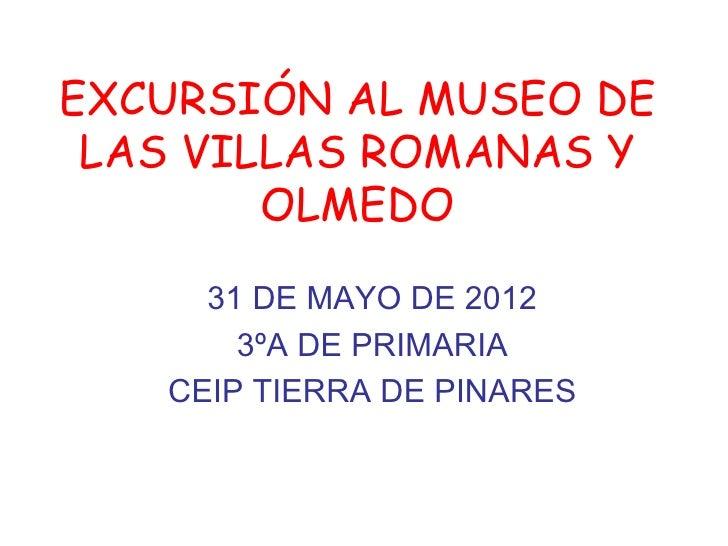 EXCURSIÓN AL MUSEO DE LAS VILLAS ROMANAS Y        OLMEDO     31 DE MAYO DE 2012       3ºA DE PRIMARIA   CEIP TIERRA DE PIN...