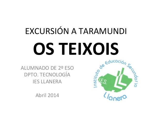 EXCURSIÓN A TARAMUNDI OS TEIXOIS ALUMNADO DE 2º ESO DPTO. TECNOLOGÍA IES LLANERA Abril 2014