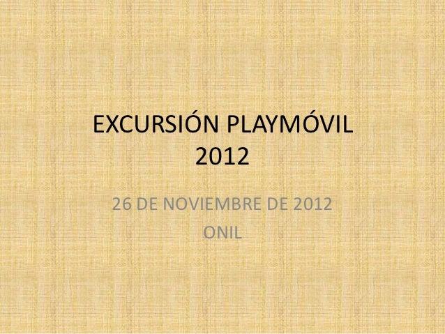 EXCURSIÓN PLAYMÓVIL        2012 26 DE NOVIEMBRE DE 2012           ONIL