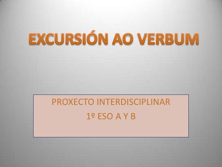 PROXECTO INTERDISCIPLINAR  <br />1º ESO A Y B<br />EXCURSIÓN AO VERBUM<br />