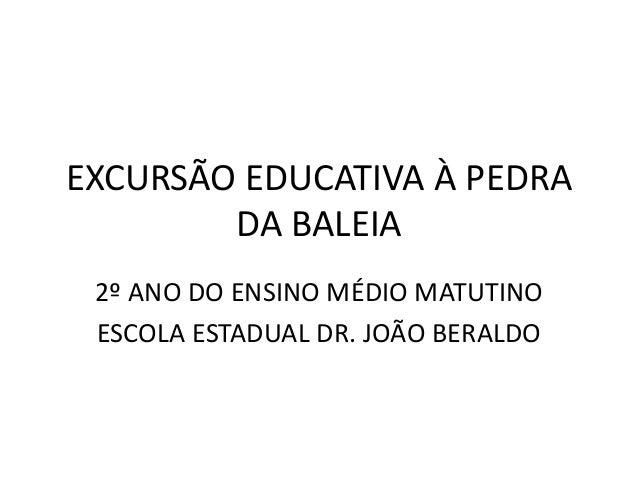 EXCURSÃO EDUCATIVA À PEDRA DA BALEIA 2º ANO DO ENSINO MÉDIO MATUTINO ESCOLA ESTADUAL DR. JOÃO BERALDO