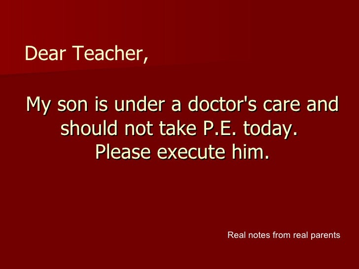 My son is under a doctor's care and should not take P.E. today.  Please execute him. Dear Teacher, Real notes from real pa...