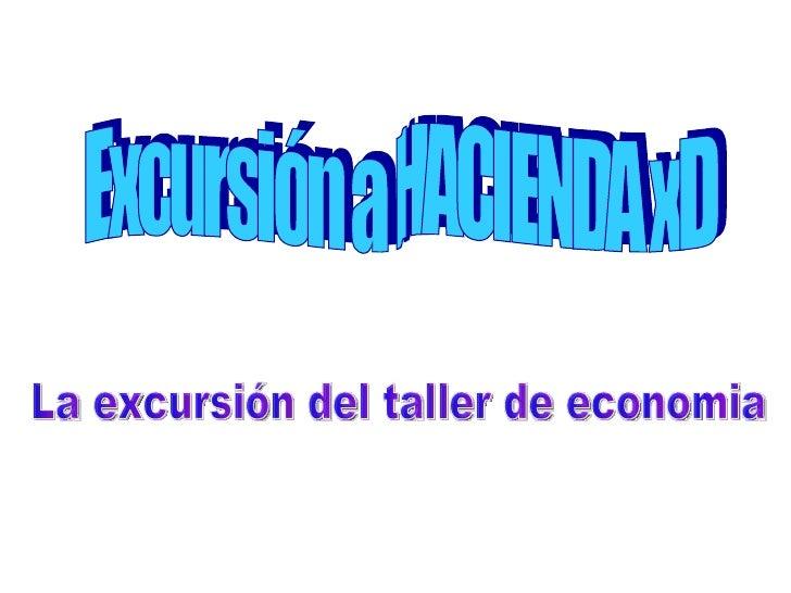 Excursión a HACIENDA xD  La excursión del taller de economia