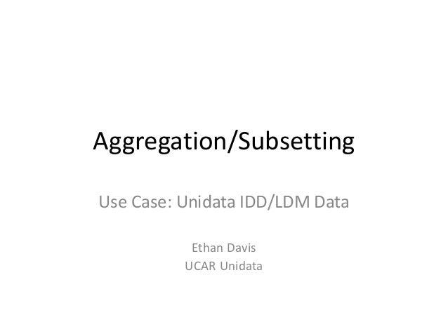 Aggregation/Subsetting Use Case: Unidata IDD/LDM Data Ethan Davis UCAR Unidata