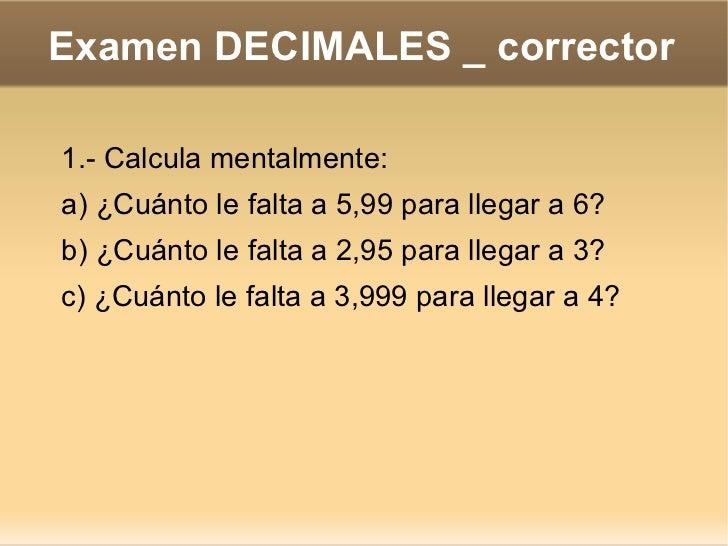 Examen DECIMALES _ corrector 1.- Calcula mentalmente: a) ¿Cuánto le falta a 5,99 para llegar a 6? b) ¿Cuánto le falta a 2,...