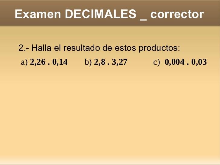 Examen DECIMALES _ corrector 3.- Calcula con dos cifras decimales: a)  31 : 0,04 b)  52,23 : 0,47 c)  0,0012 : 0,03 <ul>So...