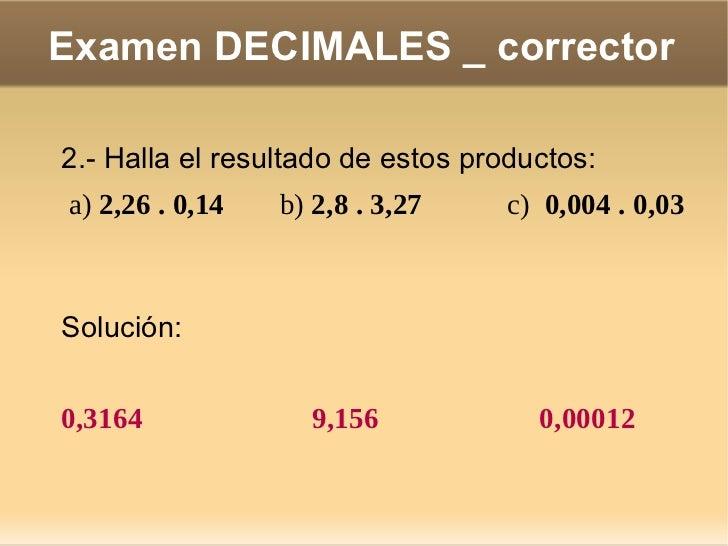 Examen DECIMALES _ corrector 4.- Un kilogramo de filetes cuesta 11,45 €. ¿Cuánto pagaré por 1,5 kg?  <ul>Solución: </ul>Po...