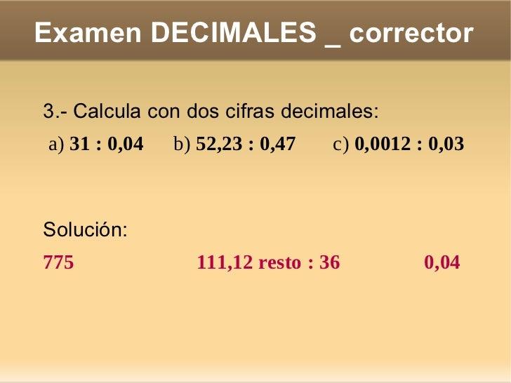 Examen DECIMALES _ corrector 6.- Pasa a metros cúbicos: a) 0,000005 hm 3  =  b) 52 dam 3  =  c) 749 dm 3  =  <ul>Solución:...