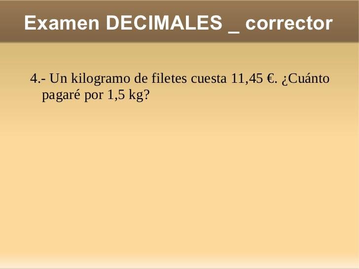 Examen DECIMALES _ corrector 7.- Arancha ha gastado 51,60 € los diez días que ha estado de vacaciones en la playa. ¿Cuánto...