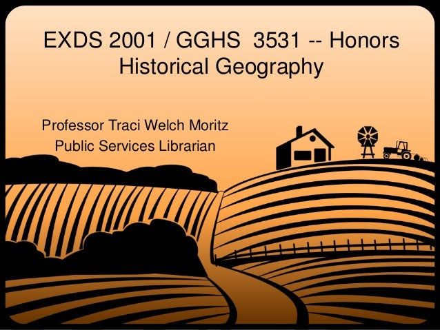 EXDS 2001 / GGHS 3531 -- Honors Historical Geography Professor Traci Welch Moritz Public Services Librarian
