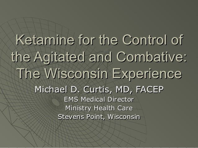 Ketamine for the Control ofthe Agitated and Combative: The Wisconsin Experience   Michael D. Curtis, MD, FACEP          EM...