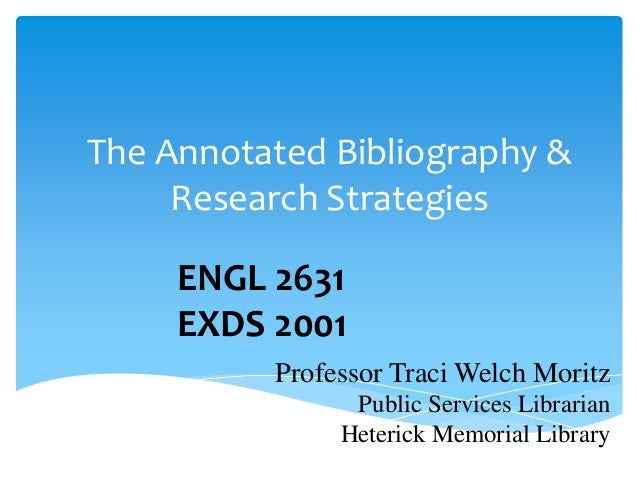 The Annotated Bibliography &     Research Strategies     ENGL 2631     EXDS 2001          Professor Traci Welch Moritz    ...