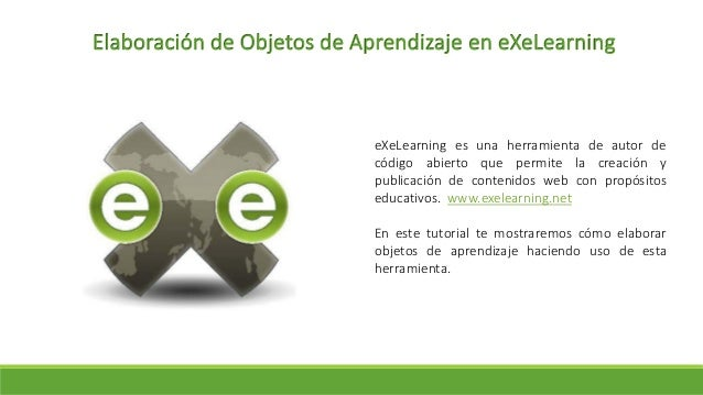 Elaboración de Objetos de Aprendizaje en eXeLearning eXeLearning es una herramienta de autor de código abierto que permite...
