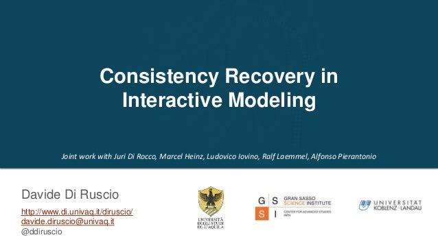 http://www.di.univaq.it/diruscio/ davide.diruscio@univaq.it @ddiruscio Consistency Recovery in Interactive Modeling Davide...