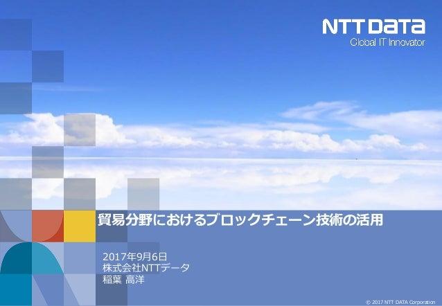 © 2017 NTT DATA Corporation 貿易分野におけるブロックチェーン技術の活用 2017年9月6日 株式会社NTTデータ 稲葉 高洋