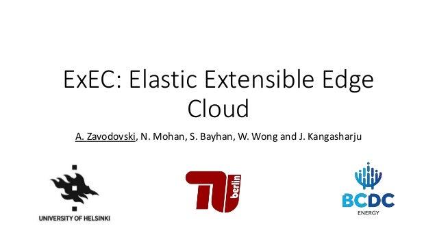 ExEC: Elastic Extensible Edge Cloud A. Zavodovski, N. Mohan, S. Bayhan, W. Wong and J. Kangasharju