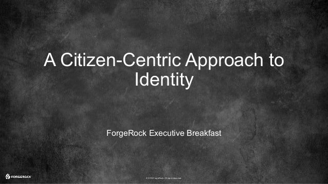 © 2016 ForgeRock. All rights reserved. A Citizen-Centric Approach to Identity ForgeRock Executive Breakfast