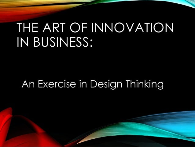THE ART OF INNOVATION IN BUSINESS: An Exercise in Design Thinking