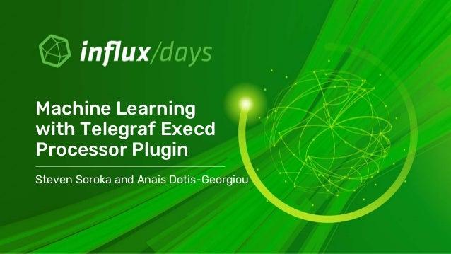 Steven Soroka and Anais Dotis-Georgiou Machine Learning with Telegraf Execd Processor Plugin