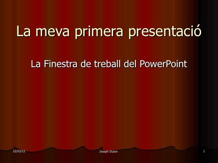 La meva primera presentació           La Finestra de treball del PowerPoint22/03/12                   Joseph Duran        ...