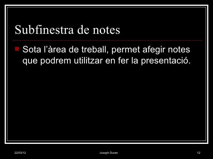 Subfinestra de notes    Sota l'àrea de treball, permet afegir notes     que podrem utilitzar en fer la presentació.22/03/...