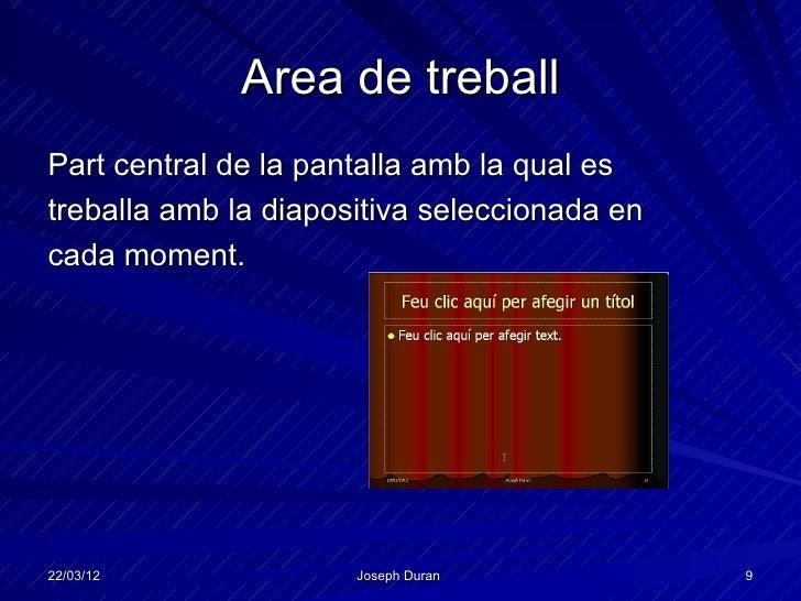 Area de treballPart central de la pantalla amb la qual estreballa amb la diapositiva seleccionada encada moment.22/03/12  ...