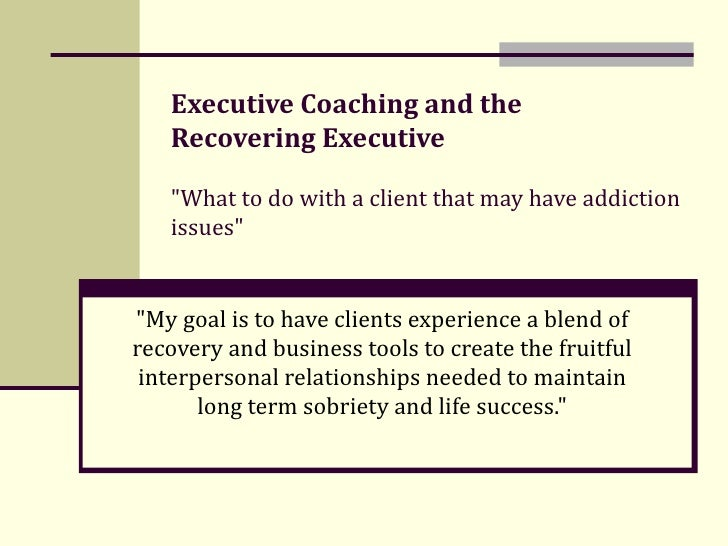 """Executive Coaching and the  Recovering Executive """"What to do with a client that may have addiction issues"""" &quot..."""