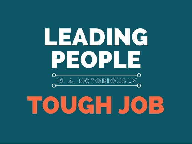 LEADING PEOPLE TOUGH JOB I S A N O T O R I O U S L Y
