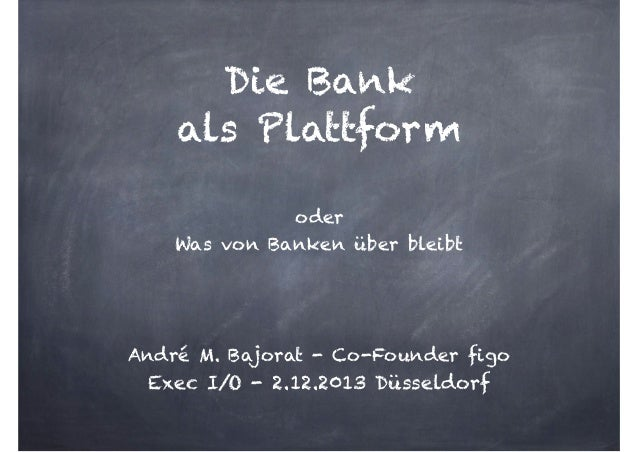 Die Bank  als Plattform  oder Was von Banken über bleibt ! ! !  André M. Bajorat - Co-Founder figo  Exec I/O - 2.12.201...