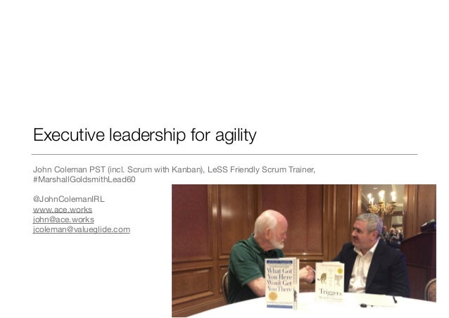 Executive leadership for agility John Coleman PST (incl. Scrum with Kanban), LeSS Friendly Scrum Trainer, #MarshallGoldsmi...