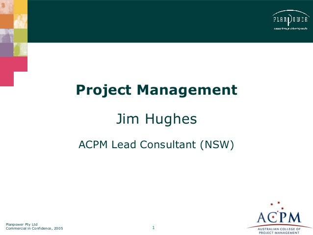 Project Management  Jim Hughes  ACPM Lead Consultant (NSW)  Planpower Pty Ltd  Commercial in Confidence, 2005 1