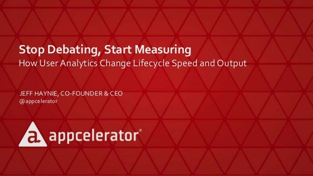 Stop Debating, Start Measuring How UserAnalytics Change Lifecycle Speed and Output JEFF HAYNIE, CO-FOUNDER & CEO @appceler...