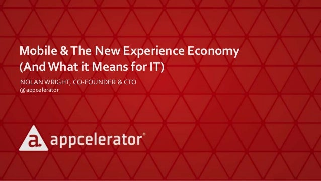 Mobile &The New Experience Economy (AndWhat it Means for IT) NOLAN WRIGHT, CO-FOUNDER & CTO @appcelerator