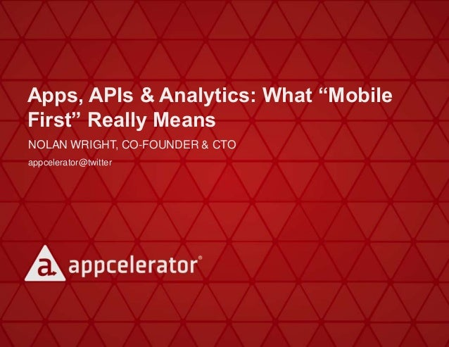 "Apps, APIs & Analytics: What ""Mobile First"" Really Means NOLAN WRIGHT, CO-FOUNDER & CTO appcelerator@twitter"