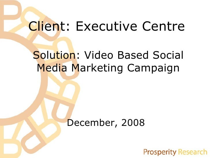 Client: Executive Centre December, 2008 Solution: Video Based Social Media Marketing Campaign