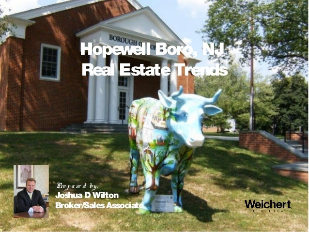Hopewell Boro, NJ Real EstateTrends Pre pare d by: Joshua D Wilton Broker/SalesAssociate